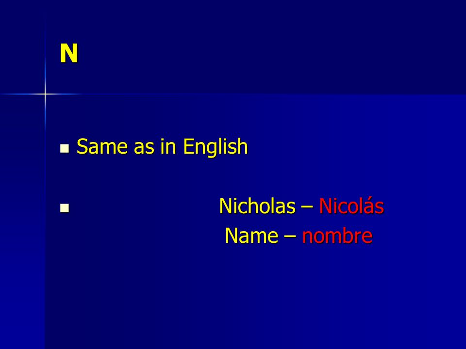 N Same as in English Same as in English Nicholas – Nicolás Nicholas – Nicolás Name – nombre Name – nombre