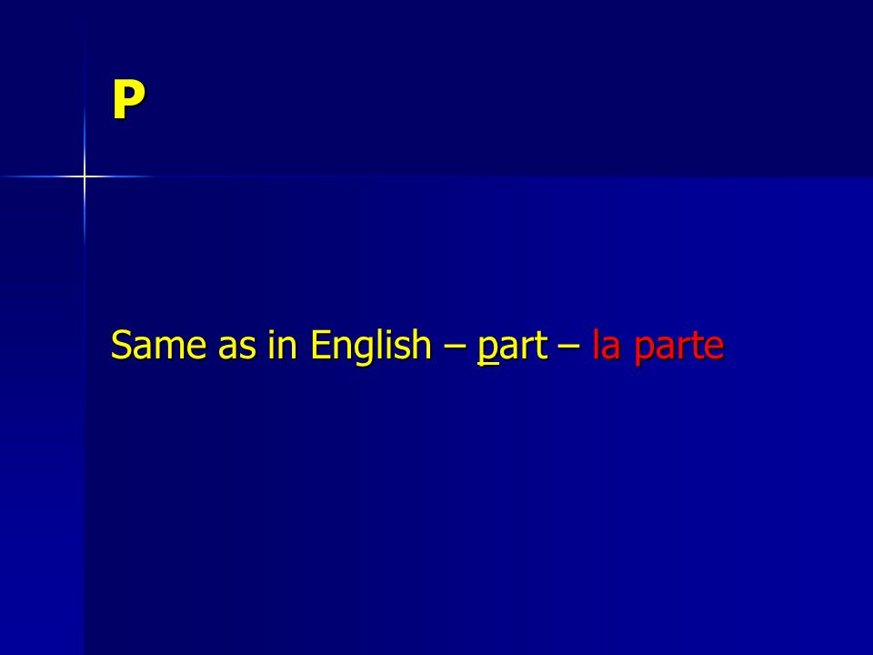 P Same as in English – part – la parte