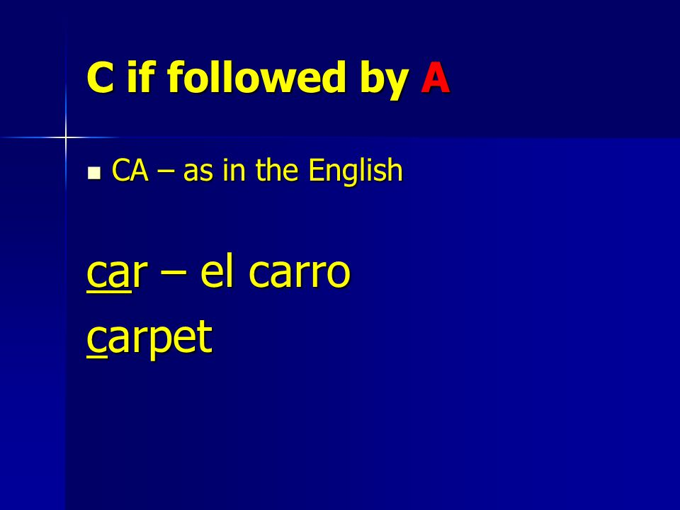C if followed by A CA – as in the English CA – as in the English car – el carro carpet
