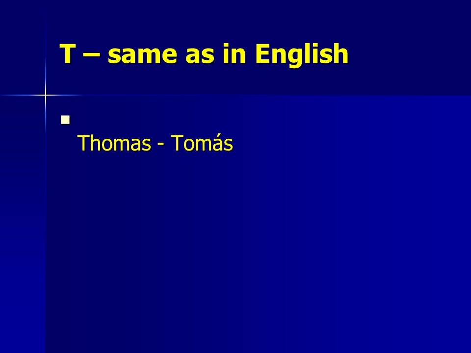 T – same as in English Thomas - Tomás Thomas - Tomás