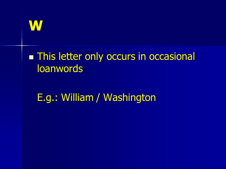 W This letter only occurs in occasional loanwords This letter only occurs in occasional loanwords E.g.: William / Washington