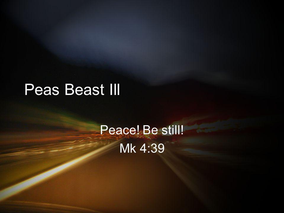 Peas Beast Ill Peace! Be still! Mk 4:39
