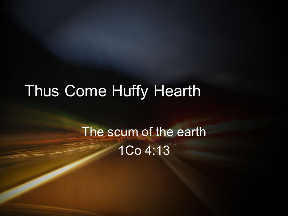 Thus Come Huffy Hearth The scum of the earth 1Co 4:13