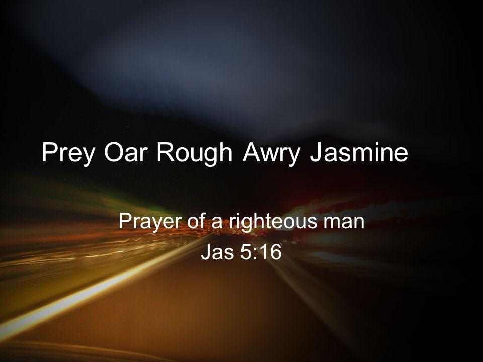 Prey Oar Rough Awry Jasmine Prayer of a righteous man Jas 5:16