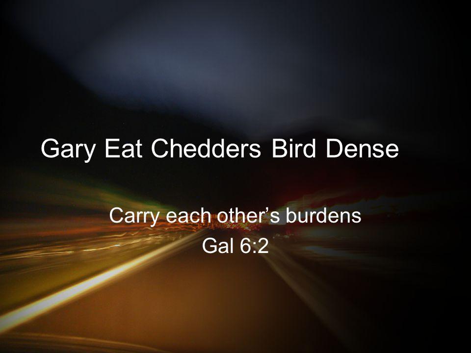 Gary Eat Chedders Bird Dense Carry each other's burdens Gal 6:2