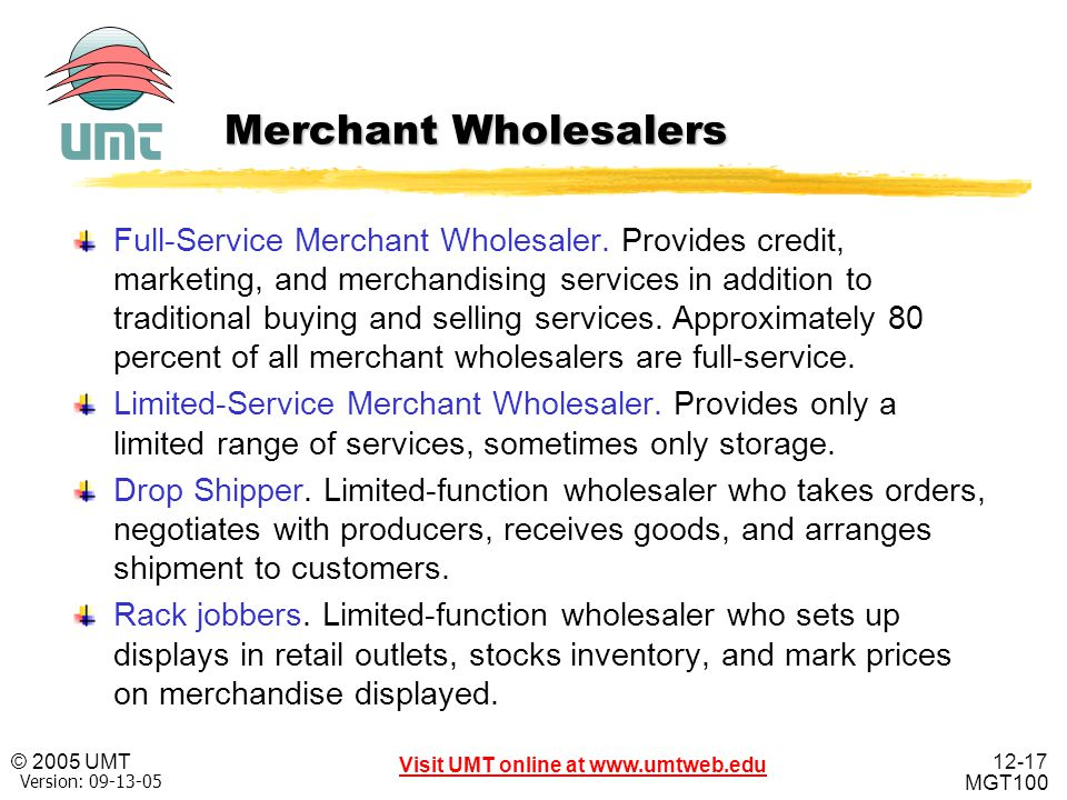 12-17 Visit UMT online at www.umtweb.edu © 2005 UMT MGT100 XP Version: 09-13-05 Merchant Wholesalers Full-Service Merchant Wholesaler. Provides credit