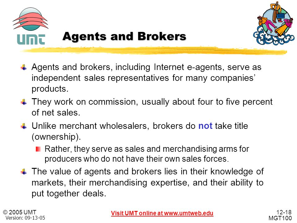 12-18 Visit UMT online at www.umtweb.edu © 2005 UMT MGT100 XP Version: 09-13-05 Agents and Brokers Agents and brokers, including Internet e-agents, se