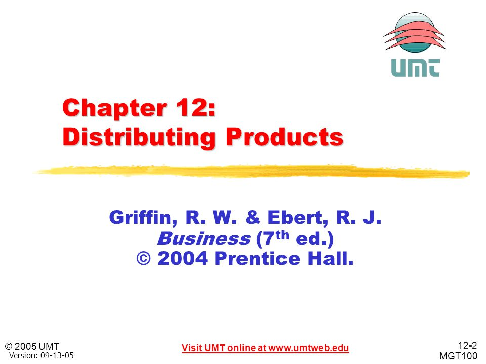 12-3 Visit UMT online at www.umtweb.edu © 2005 UMT MGT100 XP Version: 09-13-05 Learning Objectives Upon successful completion, the student will be able to: Explain the distribution mix, the different channels of distribution, and distribution strategies.