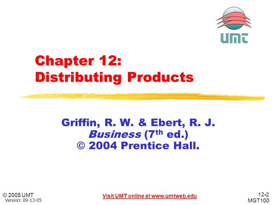 12-2 Visit UMT online at www.umtweb.edu © 2005 UMT MGT100 Version: 09-13-05 Chapter 12: Distributing Products Griffin, R. W. & Ebert, R. J. Business (