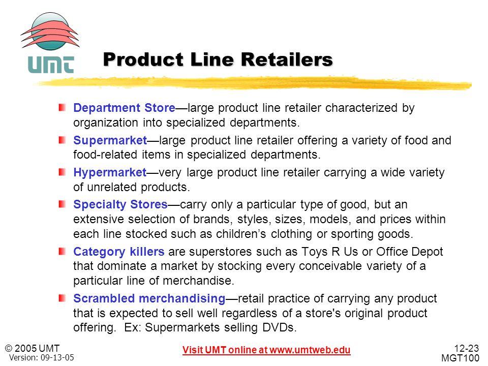 12-23 Visit UMT online at www.umtweb.edu © 2005 UMT MGT100 XP Version: 09-13-05 Product Line Retailers Department Store—large product line retailer ch