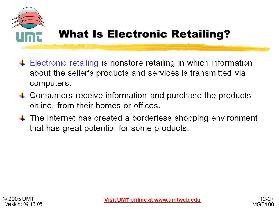 12-27 Visit UMT online at www.umtweb.edu © 2005 UMT MGT100 XP Version: 09-13-05 What Is Electronic Retailing? Electronic retailing is nonstore retaili