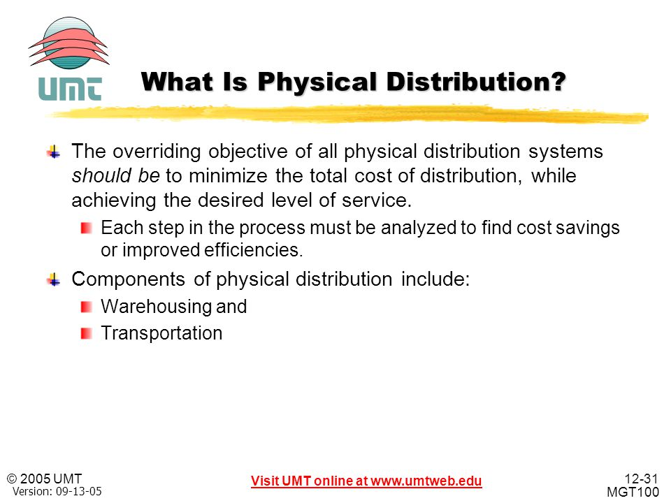12-31 Visit UMT online at www.umtweb.edu © 2005 UMT MGT100 XP Version: 09-13-05 What Is Physical Distribution? The overriding objective of all physica