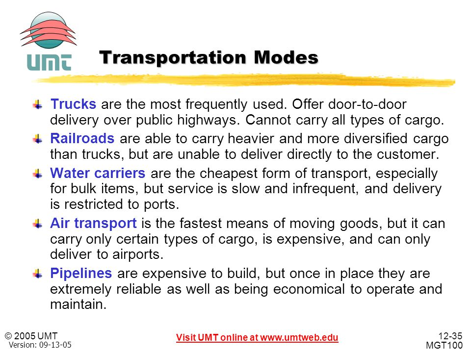 12-35 Visit UMT online at www.umtweb.edu © 2005 UMT MGT100 XP Version: 09-13-05 Transportation Modes Trucks are the most frequently used. Offer door-t