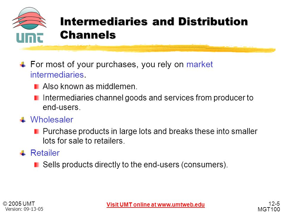 12-5 Visit UMT online at www.umtweb.edu © 2005 UMT MGT100 XP Version: 09-13-05 Intermediaries and Distribution Channels For most of your purchases, yo
