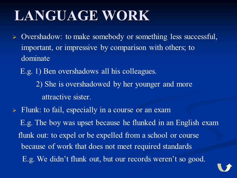 LANGUAGE WORK   Overshadow: to make somebody or something less successful, important, or impressive by comparison with others; to dominate E.g. 1) B