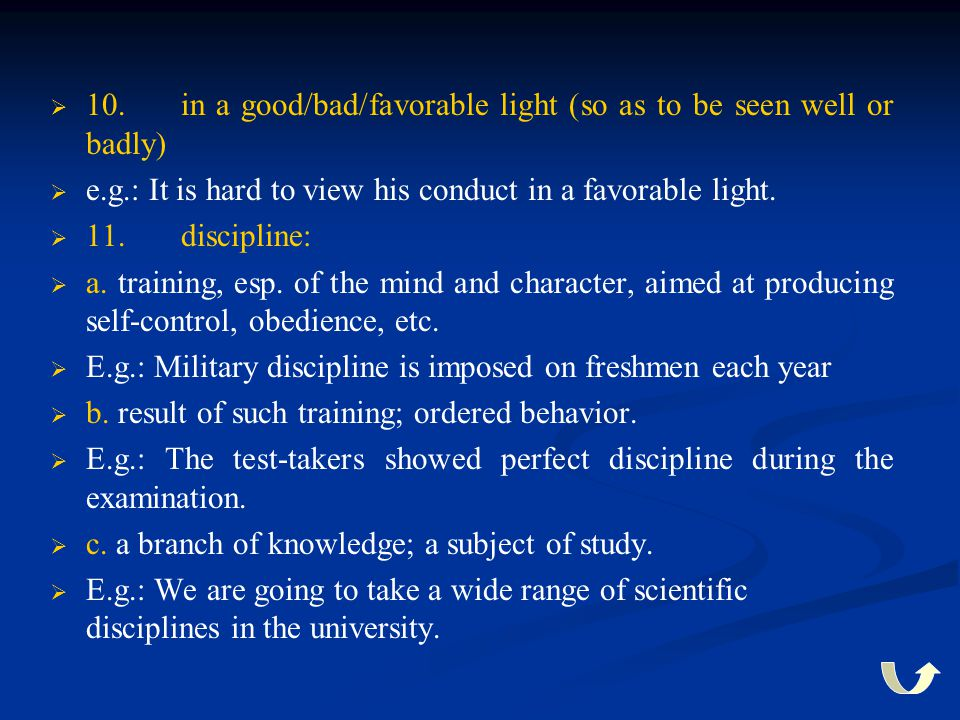   10. in a good/bad/favorable light (so as to be seen well or badly)   e.g.: It is hard to view his conduct in a favorable light.   11. discipli
