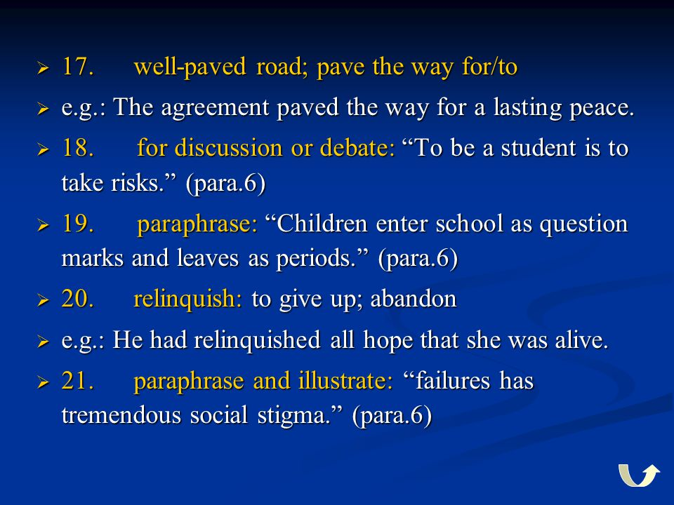 """ 17. well-paved road; pave the way for/to  e.g.: The agreement paved the way for a lasting peace.  18. for discussion or debate: """"To be a student i"""