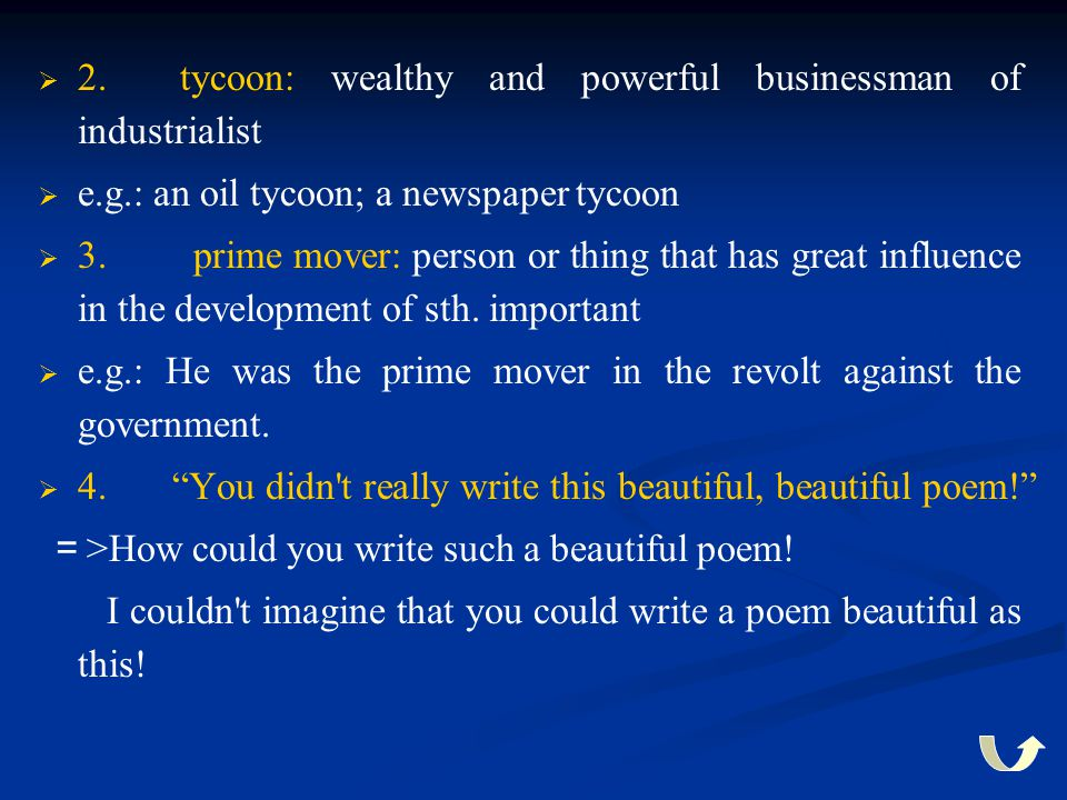   2. tycoon: wealthy and powerful businessman of industrialist   e.g.: an oil tycoon; a newspaper tycoon   3. prime mover: person or thing that