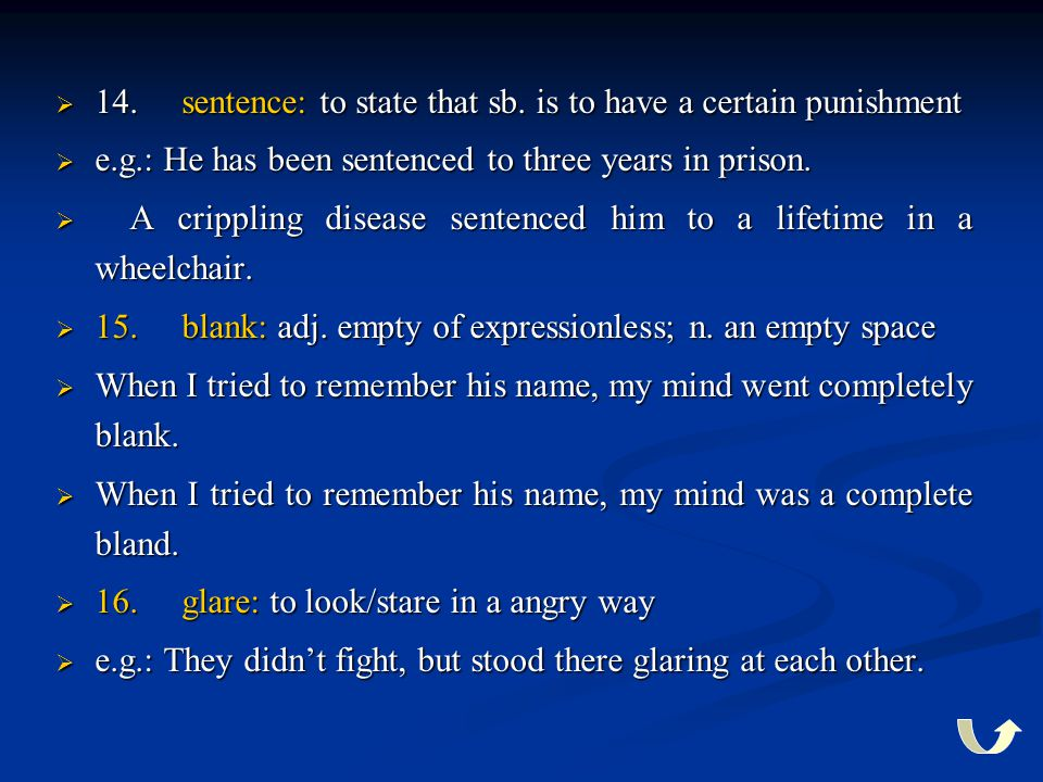  14. sentence: to state that sb. is to have a certain punishment  e.g.: He has been sentenced to three years in prison.  A crippling disease senten