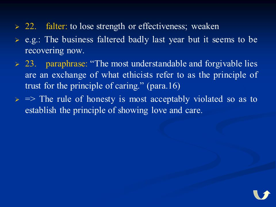   22. falter: to lose strength or effectiveness; weaken   e.g.: The business faltered badly last year but it seems to be recovering now.   23. p