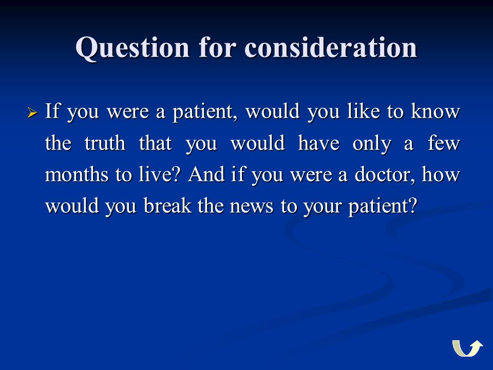 Question for consideration  If you were a patient, would you like to know the truth that you would have only a few months to live? And if you were a
