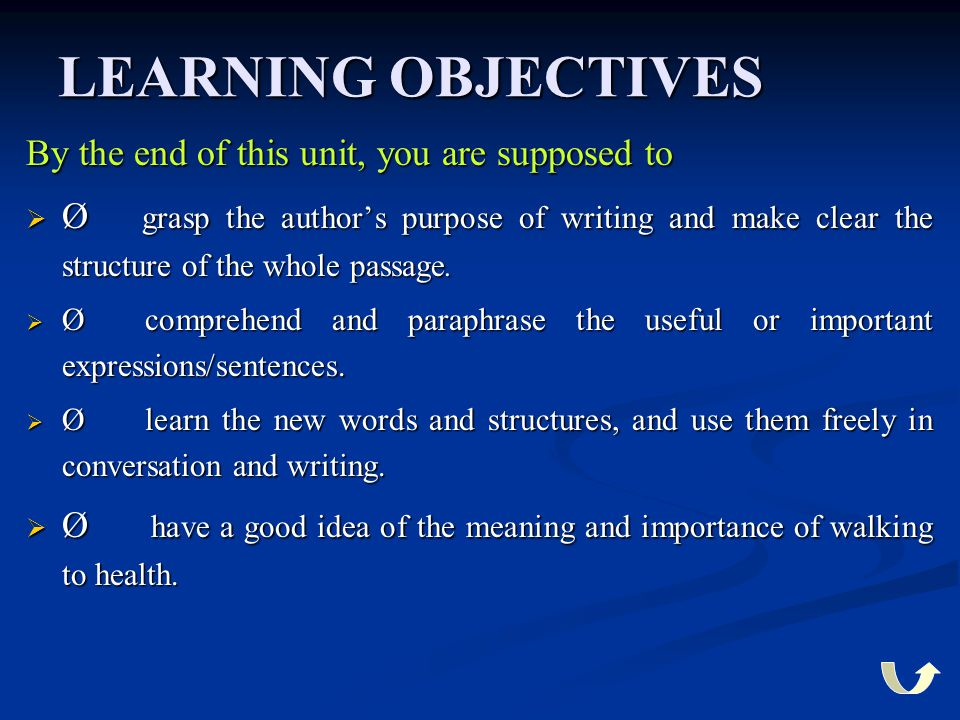 LEARNING OBJECTIVES By the end of this unit, you are supposed to  Ø grasp the author's purpose of writing and make clear the structure of the whole p