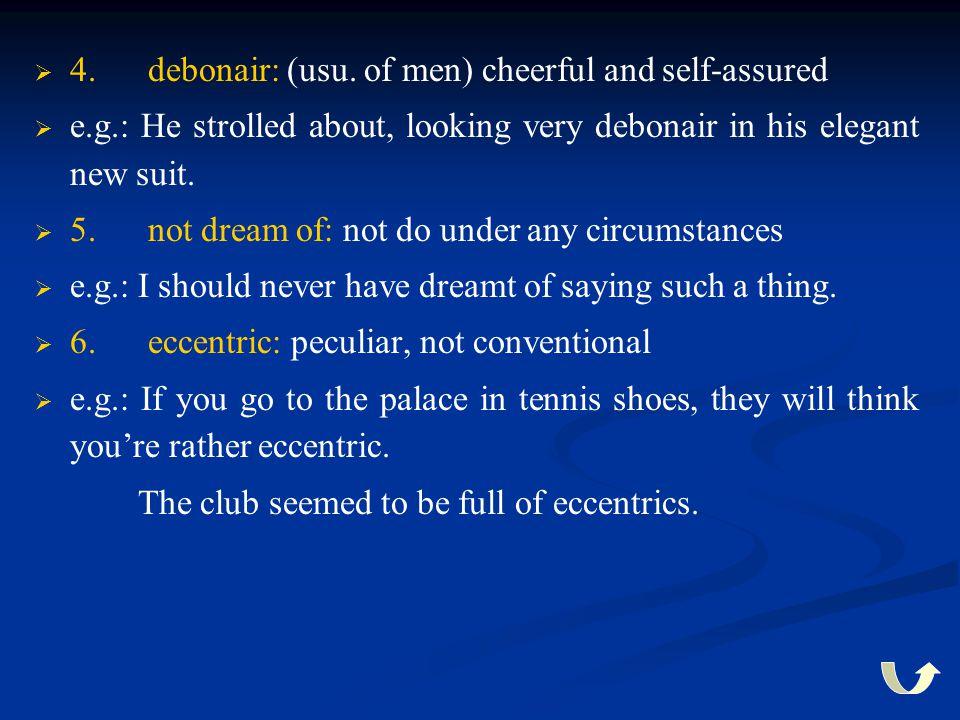   4. debonair: (usu. of men) cheerful and self-assured   e.g.: He strolled about, looking very debonair in his elegant new suit.   5. not dream