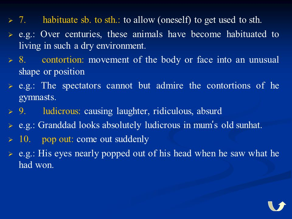   7. habituate sb. to sth.: to allow (oneself) to get used to sth.   e.g.: Over centuries, these animals have become habituated to living in such
