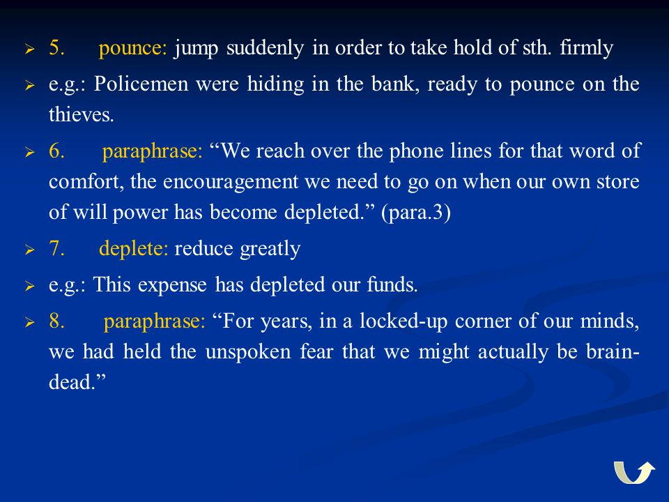   5. pounce: jump suddenly in order to take hold of sth. firmly   e.g.: Policemen were hiding in the bank, ready to pounce on the thieves.   6.