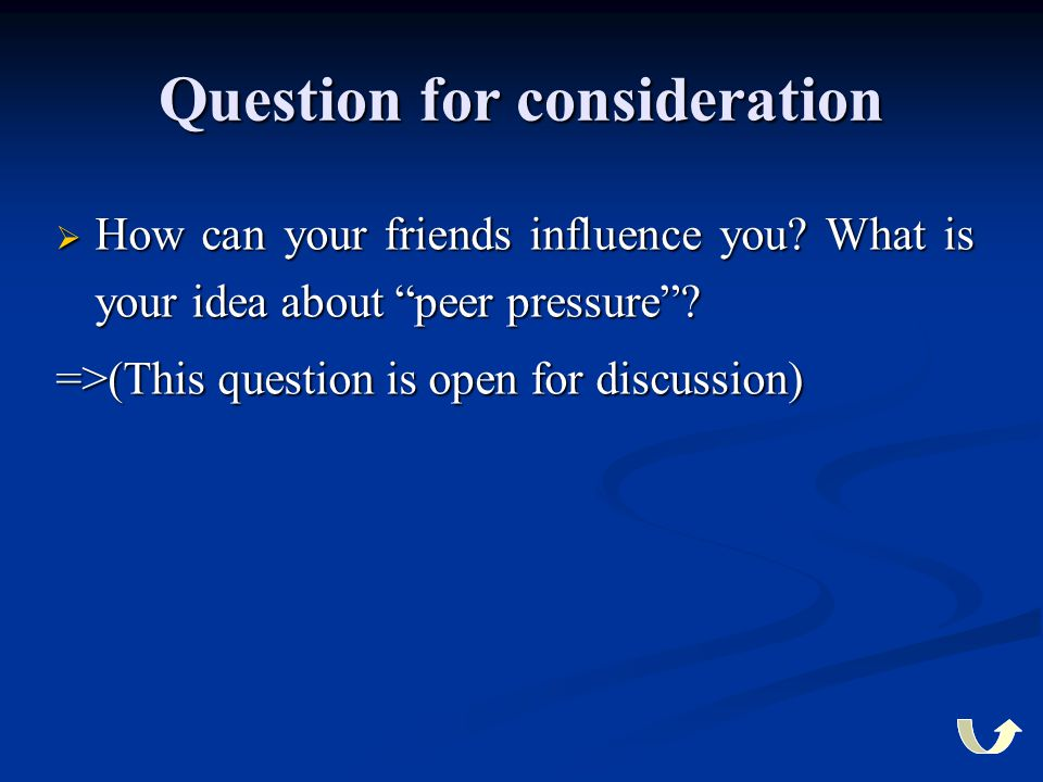 """Question for consideration  How can your friends influence you? What is your idea about """"peer pressure""""? =>(This question is open for discussion)"""