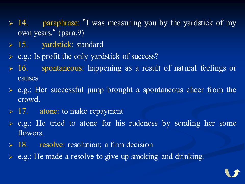 """  14. paraphrase: """" I was measuring you by the yardstick of my own years. """" (para.9)   15. yardstick: standard   e.g.: Is profit the only yardst"""