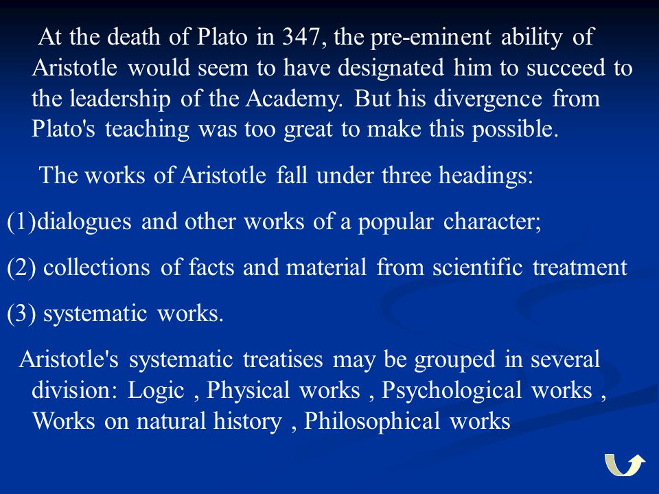 At the death of Plato in 347, the pre-eminent ability of Aristotle would seem to have designated him to succeed to the leadership of the Academy. But
