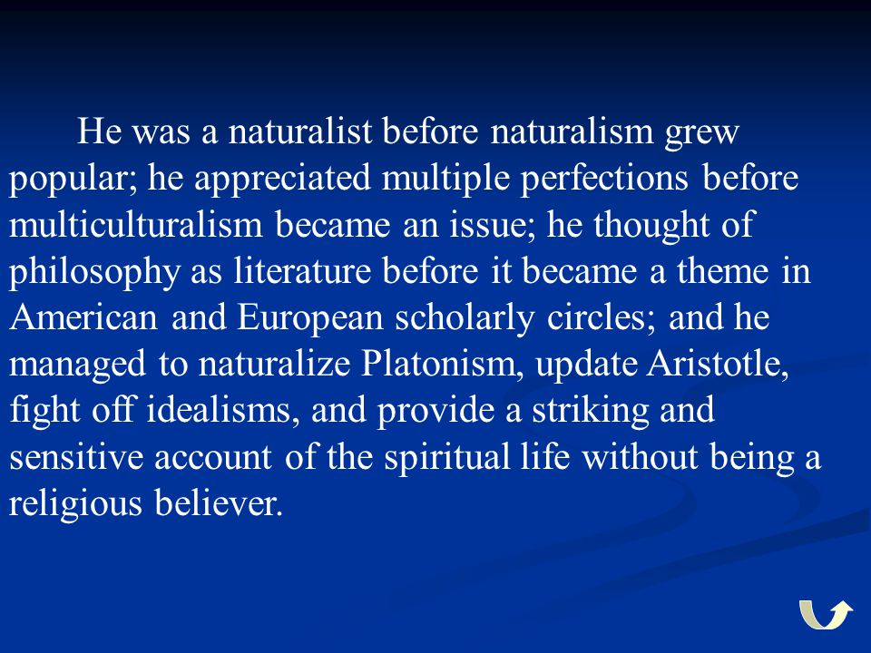 He was a naturalist before naturalism grew popular; he appreciated multiple perfections before multiculturalism became an issue; he thought of philoso