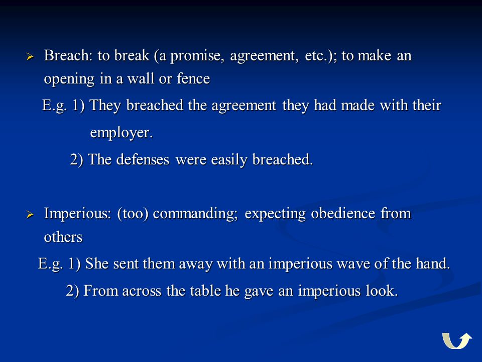  Breach: to break (a promise, agreement, etc.); to make an opening in a wall or fence E.g. 1) They breached the agreement they had made with their E.