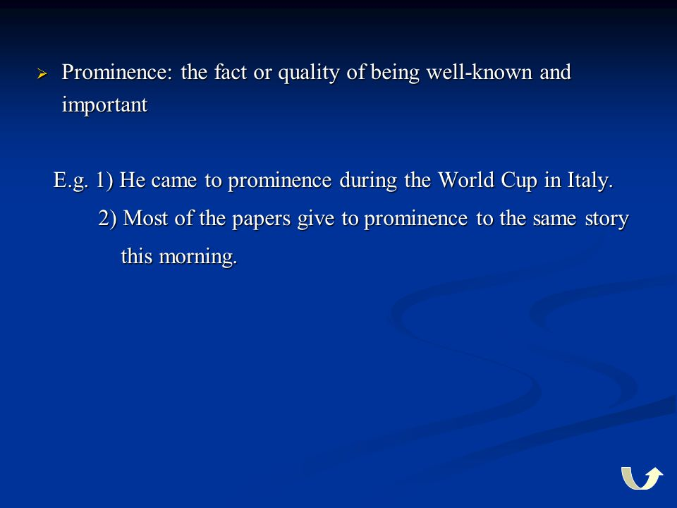  Prominence: the fact or quality of being well-known and important E.g. 1) He came to prominence during the World Cup in Italy. E.g. 1) He came to pr