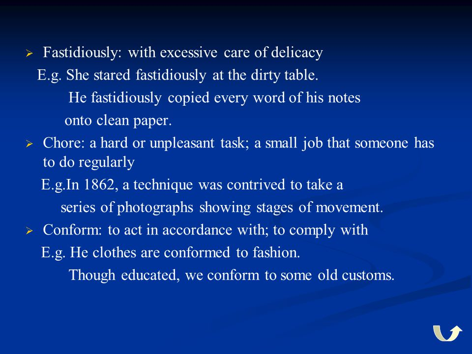   Fastidiously: with excessive care of delicacy E.g. She stared fastidiously at the dirty table. He fastidiously copied every word of his notes onto