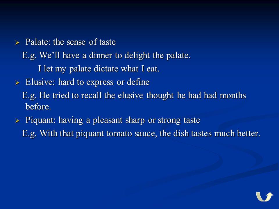  Palate: the sense of taste E.g. We'll have a dinner to delight the palate. E.g. We'll have a dinner to delight the palate. I let my palate dictate w