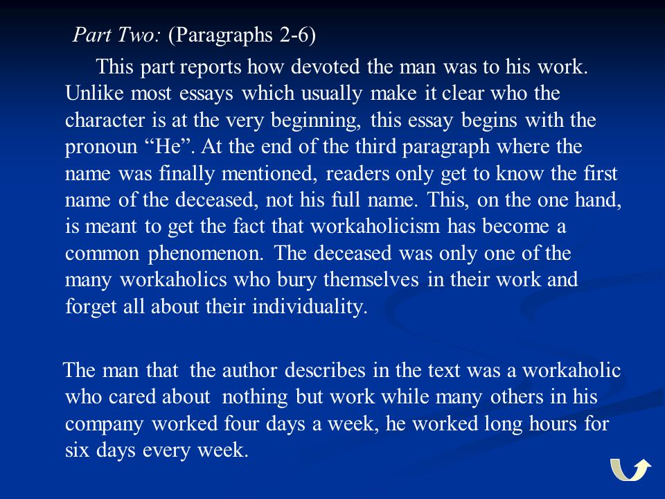Part Two: (Paragraphs 2-6) This part reports how devoted the man was to his work. Unlike most essays which usually make it clear who the character is