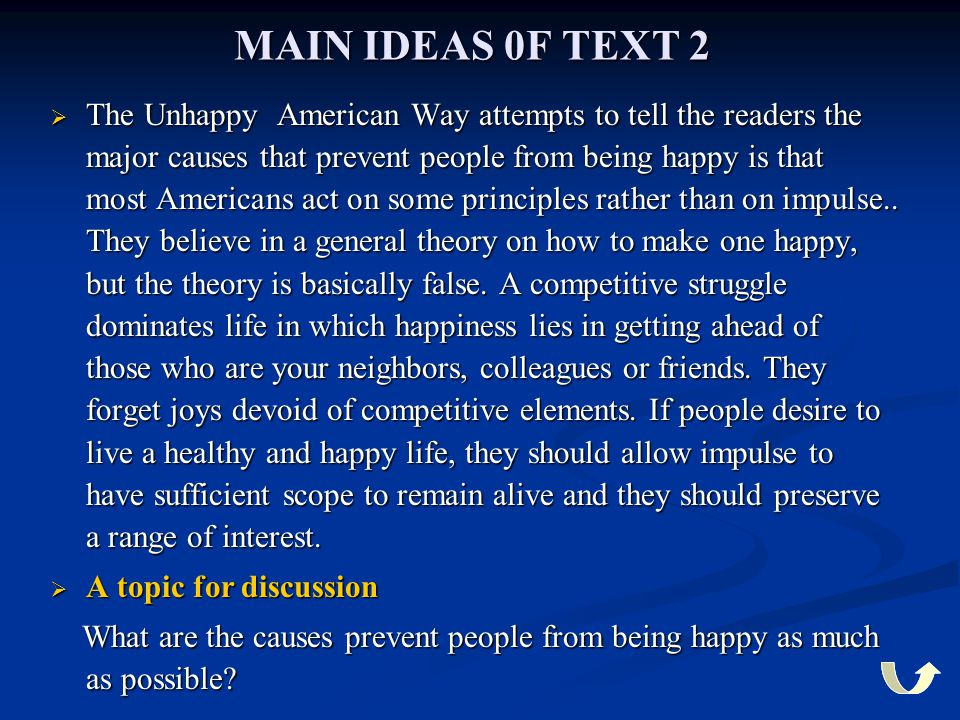 MAIN IDEAS 0F TEXT 2  The Unhappy American Way attempts to tell the readers the major causes that prevent people from being happy is that most Americ