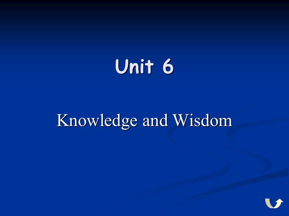 Unit 6 Knowledge and Wisdom