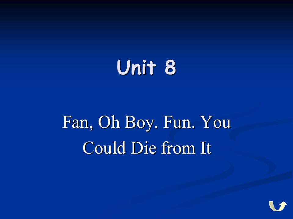 Unit 8 Fan, Oh Boy. Fun. You Could Die from It