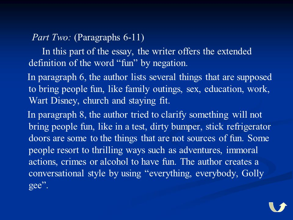 """Part Two: (Paragraphs 6-11) In this part of the essay, the writer offers the extended definition of the word """"fun"""" by negation. In paragraph 6, the au"""