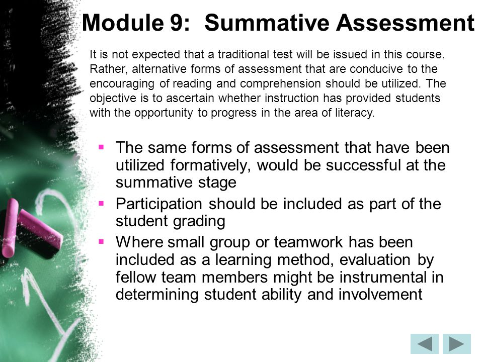 Module 9: Summative Assessment  The same forms of assessment that have been utilized formatively, would be successful at the summative stage  Participation should be included as part of the student grading  Where small group or teamwork has been included as a learning method, evaluation by fellow team members might be instrumental in determining student ability and involvement It is not expected that a traditional test will be issued in this course.