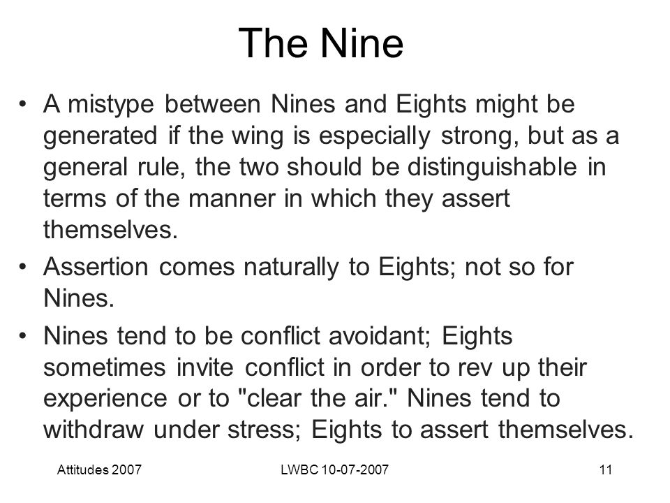Attitudes 2007LWBC 10-07-200711 The Nine A mistype between Nines and Eights might be generated if the wing is especially strong, but as a general rule, the two should be distinguishable in terms of the manner in which they assert themselves.