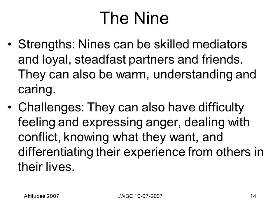 Attitudes 2007LWBC 10-07-200714 The Nine Strengths: Nines can be skilled mediators and loyal, steadfast partners and friends.