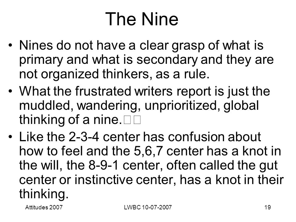 Attitudes 2007LWBC 10-07-200719 The Nine Nines do not have a clear grasp of what is primary and what is secondary and they are not organized thinkers, as a rule.