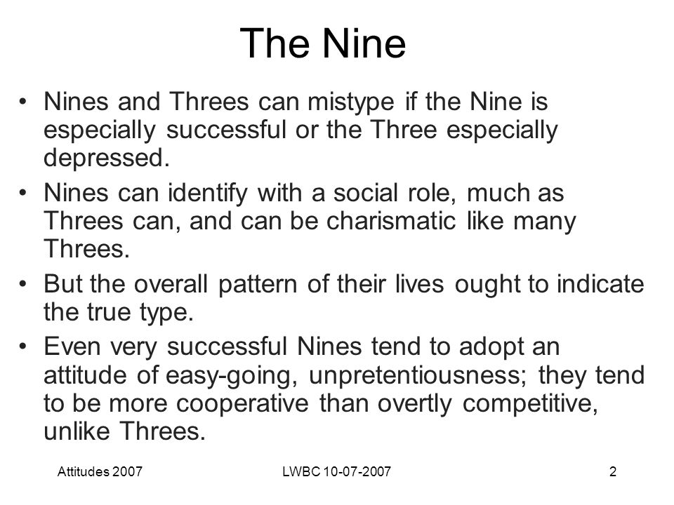 Attitudes 2007LWBC 10-07-20072 The Nine Nines and Threes can mistype if the Nine is especially successful or the Three especially depressed.