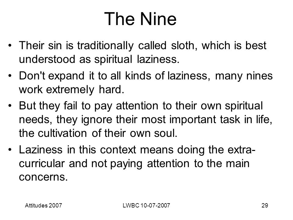 Attitudes 2007LWBC 10-07-200729 The Nine Their sin is traditionally called sloth, which is best understood as spiritual laziness.