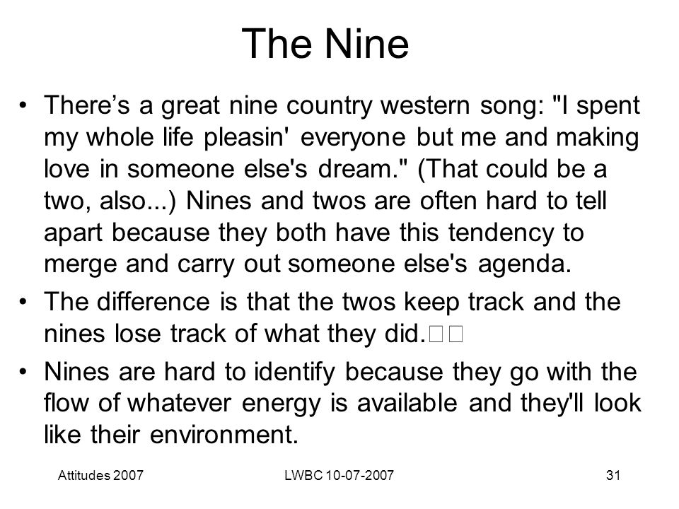 Attitudes 2007LWBC 10-07-200731 The Nine There's a great nine country western song: I spent my whole life pleasin everyone but me and making love in someone else s dream. (That could be a two, also...) Nines and twos are often hard to tell apart because they both have this tendency to merge and carry out someone else s agenda.