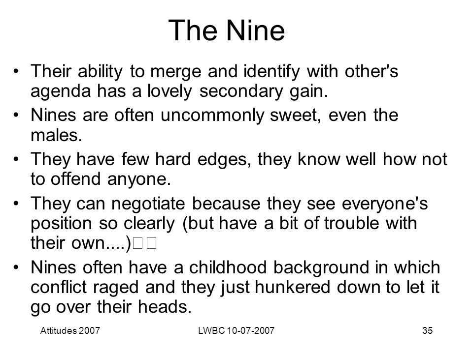 Attitudes 2007LWBC 10-07-200735 The Nine Their ability to merge and identify with other s agenda has a lovely secondary gain.